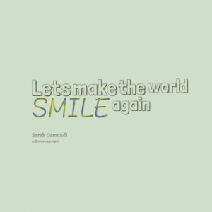 lets make the world smile again quotes from sarah odille gamundi ...