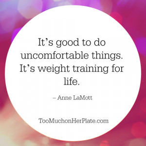 It's good to do uncomfortable things. It's weight training for ...