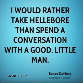 Edward Dahlberg - I would rather take hellebore than spend a ...
