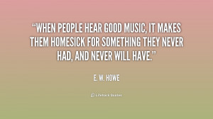 When people hear good music, it makes them homesick for something they ...