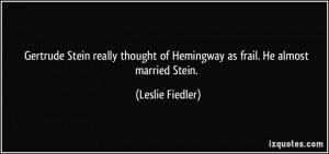 Gertrude Stein really thought of Hemingway as frail He almost married