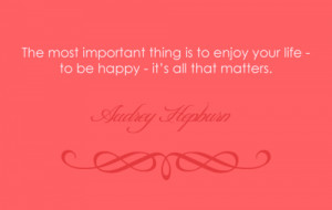 ... thing is to enjoy your life- to be happy - it's all that matters
