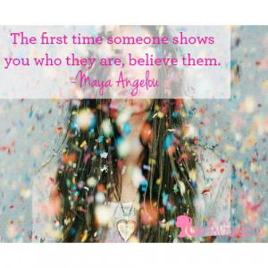 ... first time someone shows you who they are, believe them. ~Maya Angelou