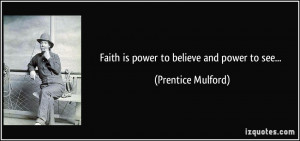 Faith is power to believe and power to see... - Prentice Mulford