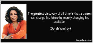 ... can change his future by merely changing his attitude. - Oprah Winfrey