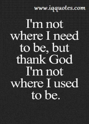 ... am not where i need to be, but thank God i am not where i used to be
