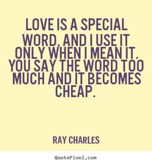 Love quotes - Love is a special word, and i use it only when..