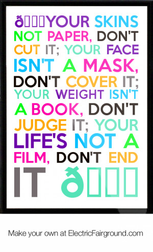 Your skins not paper, don't cut it; your face isn't a mask, don't ...
