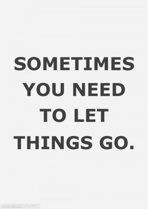 Sometimes you need to let things go