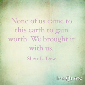 ... came to this earth to gain worth. We brought it with us. Sheri L. Dew