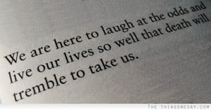 We are here to laugh at the odds and live our lives so well that death ...