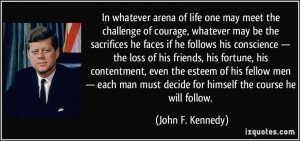 In whatever arena of life one may meet the challenge of courage ...