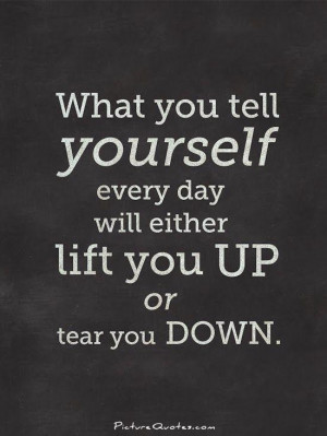 What you tell yourself everyday will either lift you up or tear you ...
