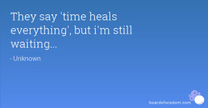 They say 'time heals everything', but i'm still waiting...