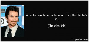 An actor should never be larger than the film he's in. - Christian ...