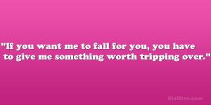 ... to fall for you, you have to give me something worth tripping over