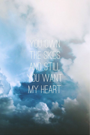 You own the skies and still you want my heart.