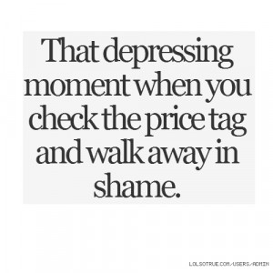 That depressing moment when you check the price tag and walk away in ...