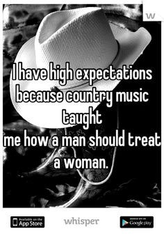 ... because country music taught me how a man should treat a woman