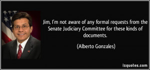 ... Judiciary Committee for these kinds of documents. - Alberto Gonzales