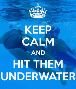 KEEP CALM AND HIT THEM UNDERWATER