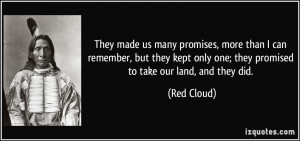 ... only one; they promised to take our land, and they did. - Red Cloud