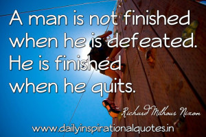 ... he is defeated. He is finished when he quits. ~ Richard Milhous Nixon