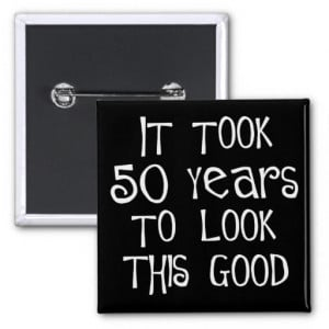 50th_birthday_50_years_to_look_this_good_button ...