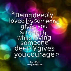 Quotes Picture: being deeply loved by someone gives you strength ...