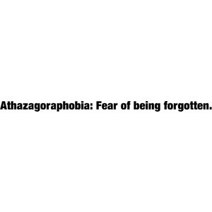 Athazagoraphobia: Fear of being forgotten. quote