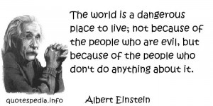 Albert Einstein - The world is a dangerous place to live; not because ...
