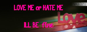 LOVE ME or HATE ME.I'LL BE fine Profile Facebook Covers