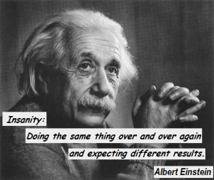... over and over again and expecting different results. Albert Einstein