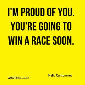 Helio Castroneves - I'm proud of you. You're going to win a race soon.
