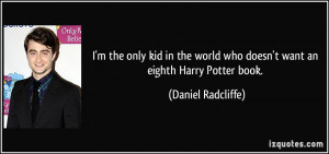 ... world who doesn't want an eighth Harry Potter book. - Daniel Radcliffe