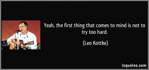 ... first thing that comes to mind is not to try too hard. - Leo Kottke