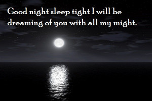 Good Night sleep tight I will be dreaming of you with all my might.