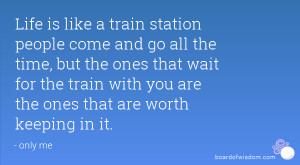 Life is like a train station people come and go all the time, but the ...
