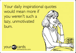 ... .comYour daily inspirational quotes would mean more if you weren't