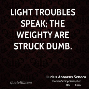 Light troubles speak; the weighty are struck dumb.