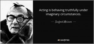 ... behaving truthfully under imaginary circumstances. - Sanford Meisner