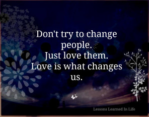 Don't Try to Change people. Just love them. Love is what Changes us.