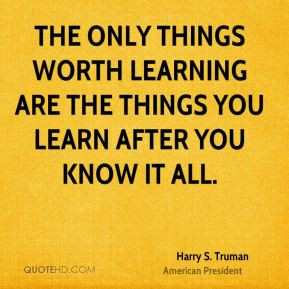 The only things worth learning are the things you learn after you know ...
