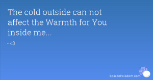 The cold outside can not affect the Warmth for You inside me...