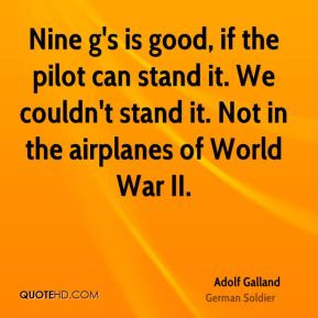 Adolf Galland - Nine g's is good, if the pilot can stand it. We couldn ...