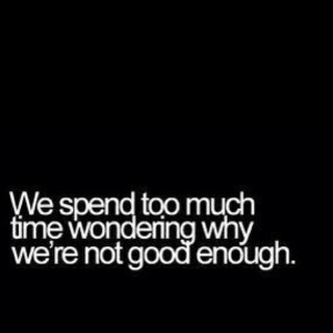 ... Fuelisms : We spend too much time wondering why we're not good enough