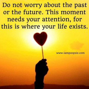 ... Needs Your Attention, For This Is Where Your Life Exists - Worry Quote