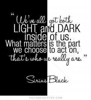We've all got both light and dark inside us. What matters is the part ...