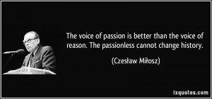 The voice of passion is better than the voice of reason. The ...