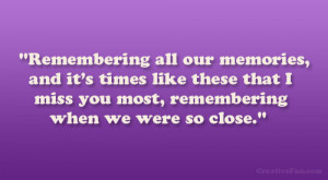 ... like these that I miss you most, remembering when we were so close